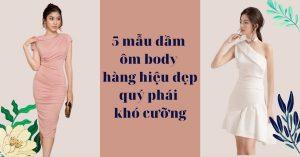 5 mẫu đầm ôm body hàng hiệu đẹp quý phái khó cưỡng