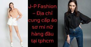 J-P Fashion – Địa chỉ cung cấp áo sơ mi nữ hàng đầu tại tphcm